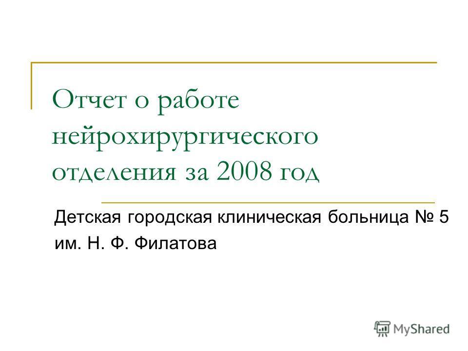 Отчет о работе нейрохирургического отделения за 2008 год Детская городская клиническая больница 5 им. Н. Ф. Филатова