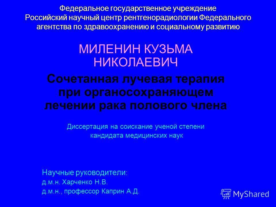 Федеральное государственное учреждение Российский научный центр рентгенорадиологии Федерального агентства по здравоохранению и социальному развитию МИЛЕНИН КУЗЬМА НИКОЛАЕВИЧ Сочетанная лучевая терапия при органосохраняющем лечении рака полового члена