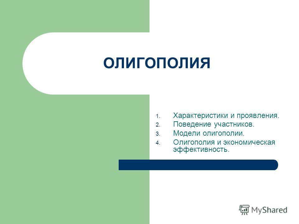 ОЛИГОПОЛИЯ 1. Характеристики и проявления. 2. Поведение участников. 3. Модели олигополии. 4. Олигополия и экономическая эффективность.