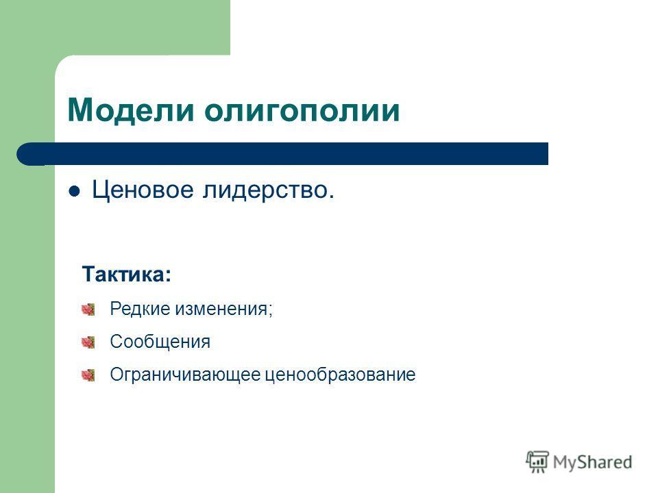 Модели олигополии Ценовое лидерство. Тактика: Редкие изменения; Сообщения Ограничивающее ценообразование