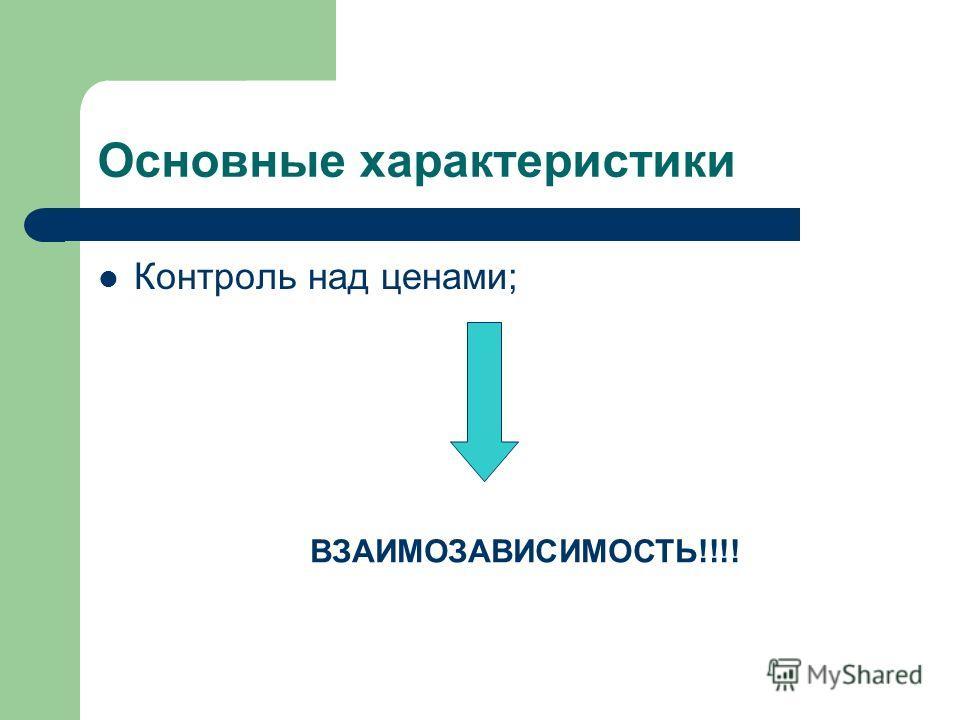Основные характеристики Контроль над ценами; ВЗАИМОЗАВИСИМОСТЬ!!!!
