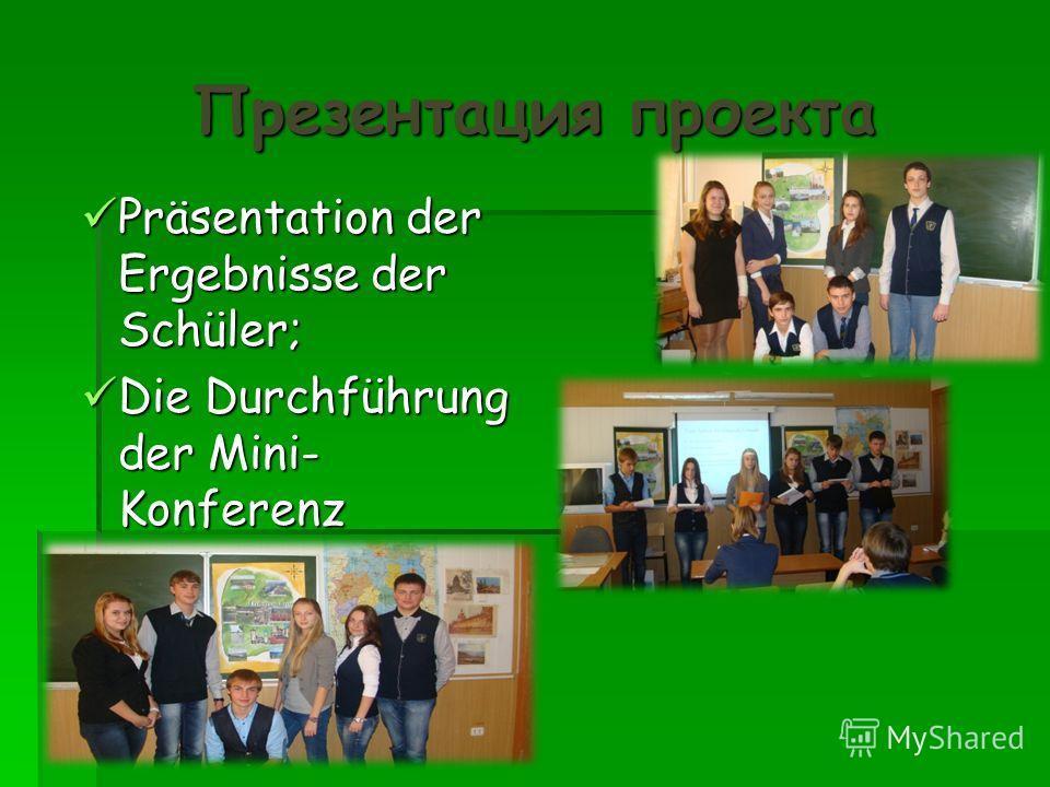 Презентация проекта Präsentation der Ergebnisse der Schüler; Präsentation der Ergebnisse der Schüler; Die Durchführung der Mini- Konferenz Die Durchführung der Mini- Konferenz