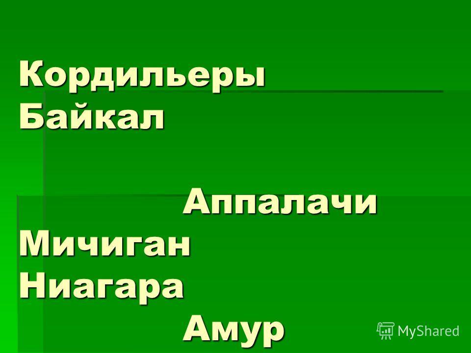 Кордильеры Байкал Аппалачи Мичиган Ниагара Амур Гималаи Волга