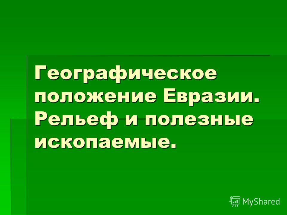 Географическое положение Евразии. Рельеф и полезные ископаемые.