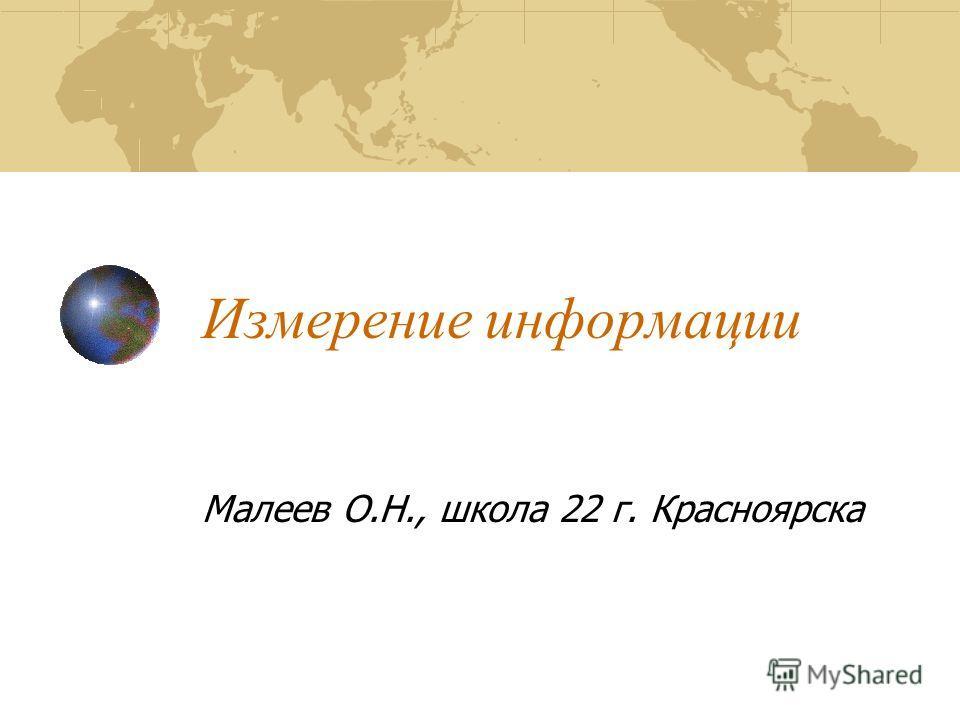 Измерение информации Малеев О.Н., школа 22 г. Красноярска
