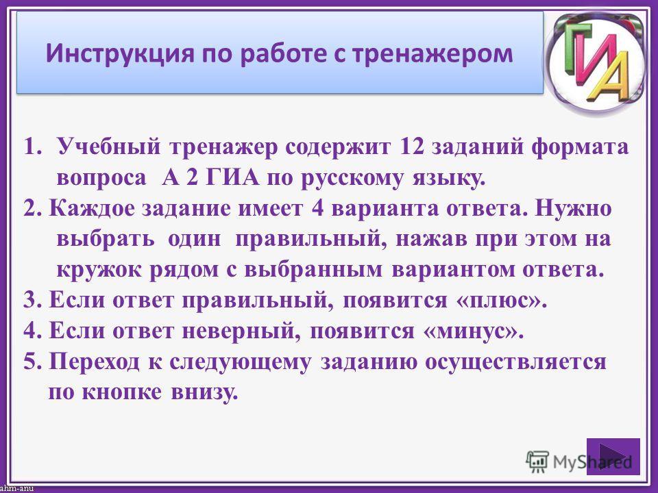 Инструкция по работе с тренажером 1.Учебный тренажер содержит 12 заданий формата вопроса А 2 ГИА по русскому языку. 2. Каждое задание имеет 4 варианта ответа. Нужно выбрать один правильный, нажав при этом на кружок рядом с выбранным вариантом ответа.
