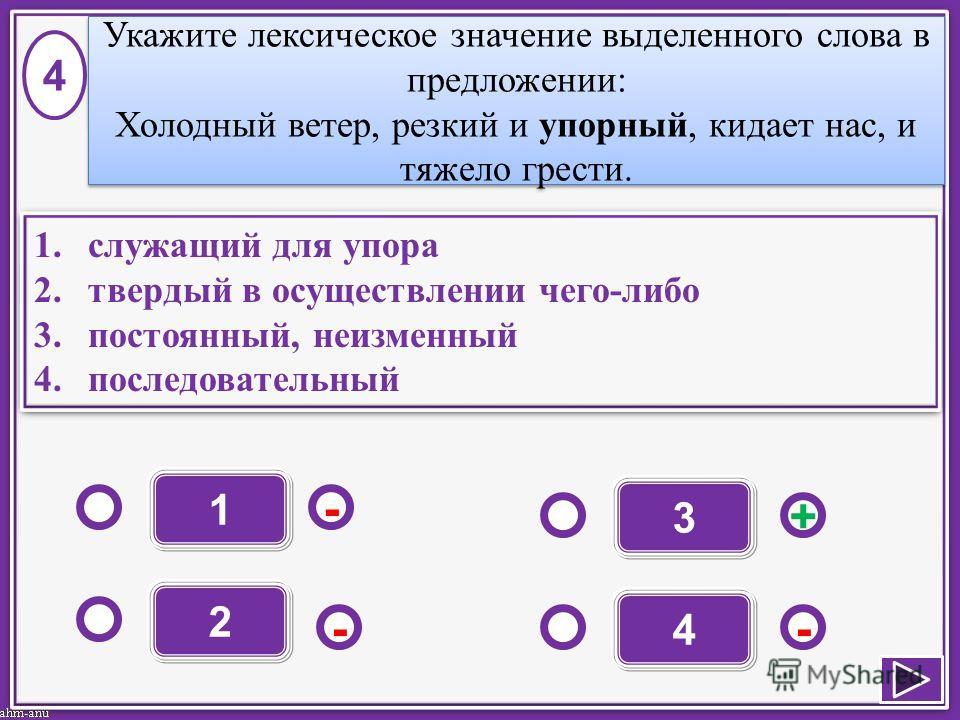 1 - - + - 2 3 4 1.служащий для упора 2.твердый в осуществлении чего-либо 3.постоянный, неизменный 4.последовательный 1.служащий для упора 2.твердый в осуществлении чего-либо 3.постоянный, неизменный 4.последовательный 4 Укажите лексическое значение в
