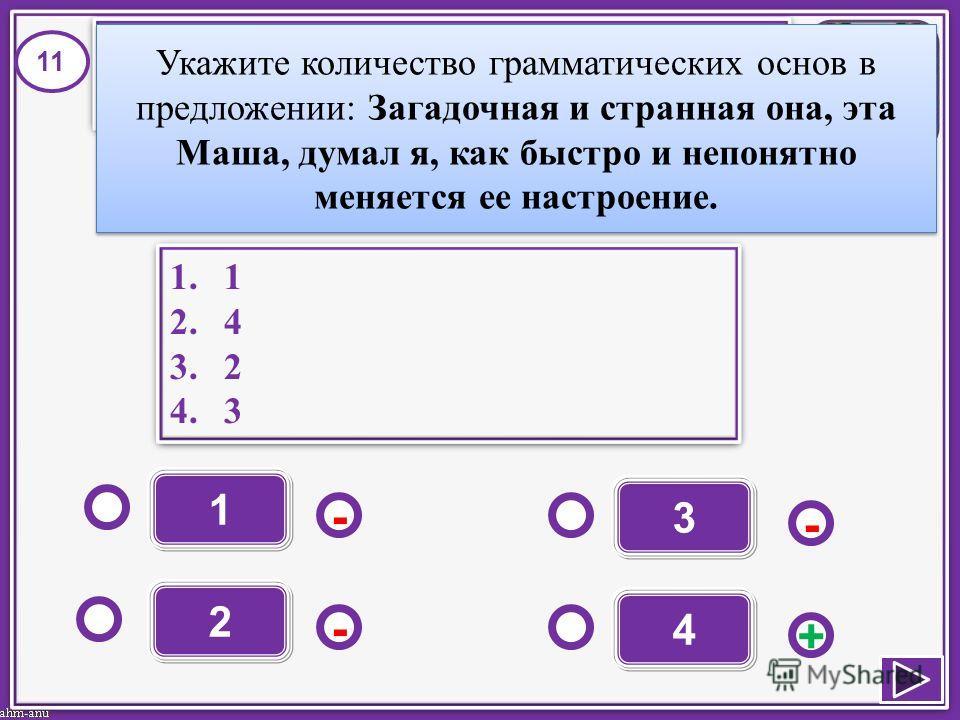 1 - - + - 2 3 4 1.1 2.4 3.2 4.3 1.1 2.4 3.2 4.3 11 Укажите количество грамматических основ в предложении: Загадочная и странная она, эта Маша, думал я, как быстро и непонятно меняется ее настроение.