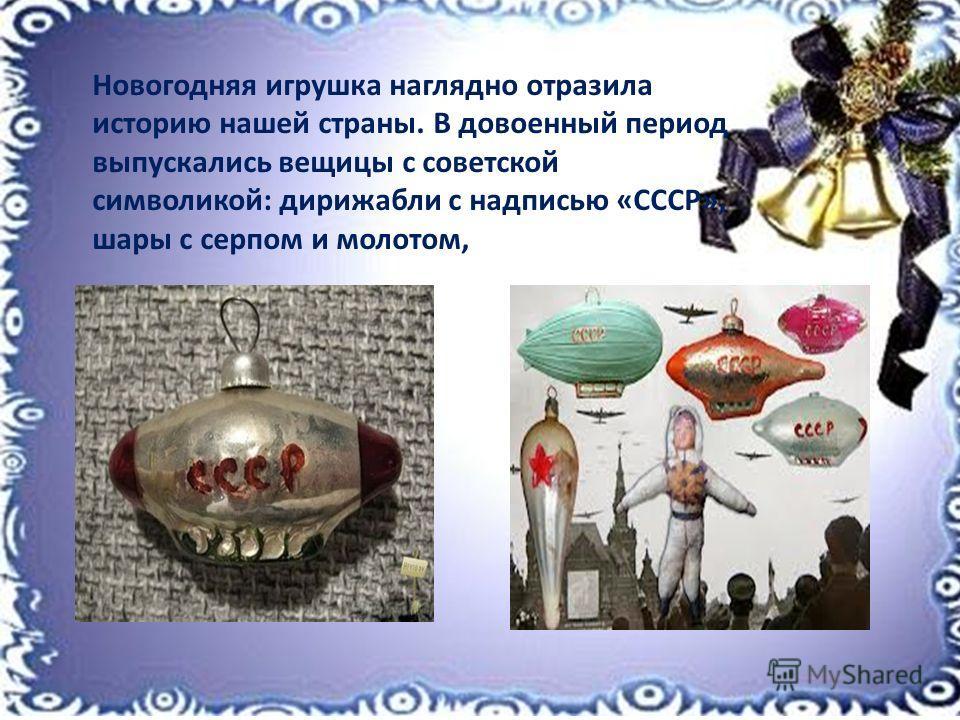 Новогодняя игрушка наглядно отразила историю нашей страны. В довоенный период выпускались вещицы с советской символикой: дирижабли с надписью «СССР», шары с серпом и молотом,
