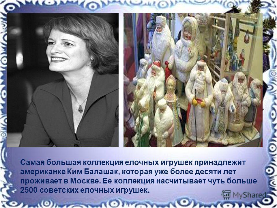 Самая большая коллекция елочных игрушек принадлежит американке Ким Балашак, которая уже более десяти лет проживает в Москве. Ее коллекция насчитывает чуть больше 2500 советских елочных игрушек.