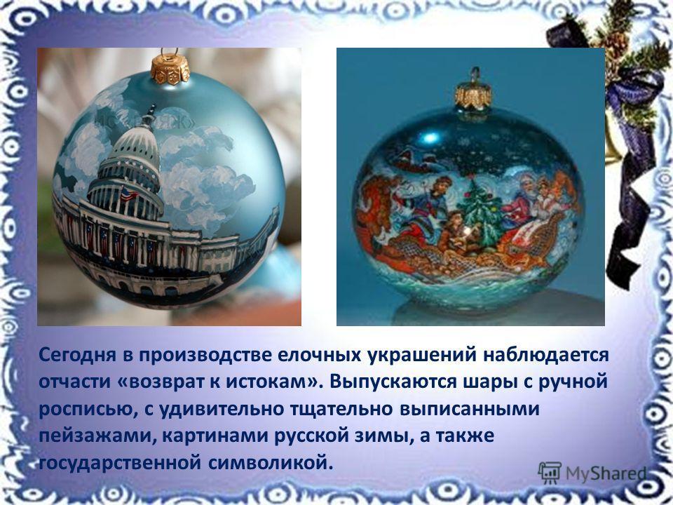 Сегодня в производстве елочных украшений наблюдается отчасти «возврат к истокам». Выпускаются шары с ручной росписью, с удивительно тщательно выписанными пейзажами, картинами русской зимы, а также государственной символикой.