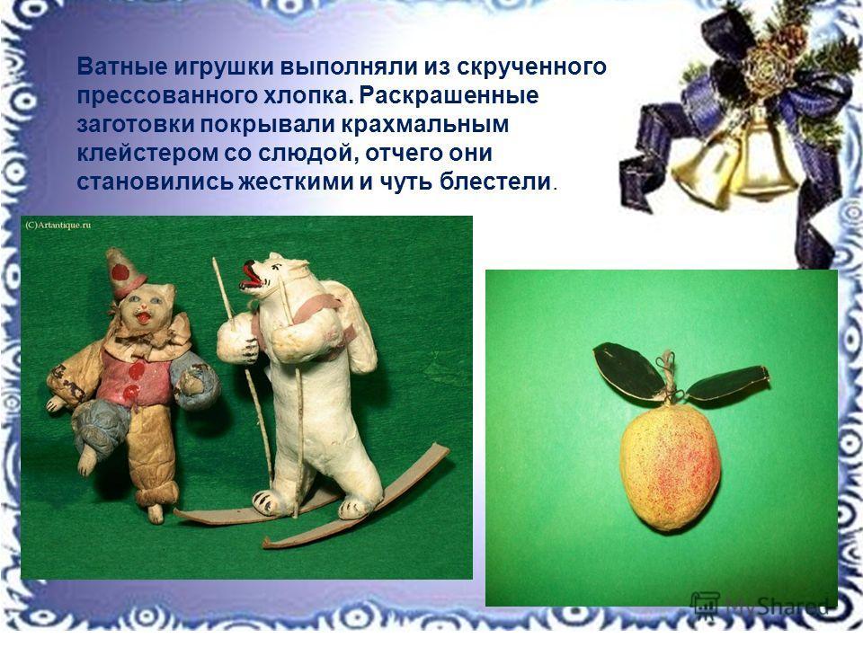Ватные игрушки выполняли из скрученного прессованного хлопка. Раскрашенные заготовки покрывали крахмальным клейстером со слюдой, отчего они становились жесткими и чуть блестели.