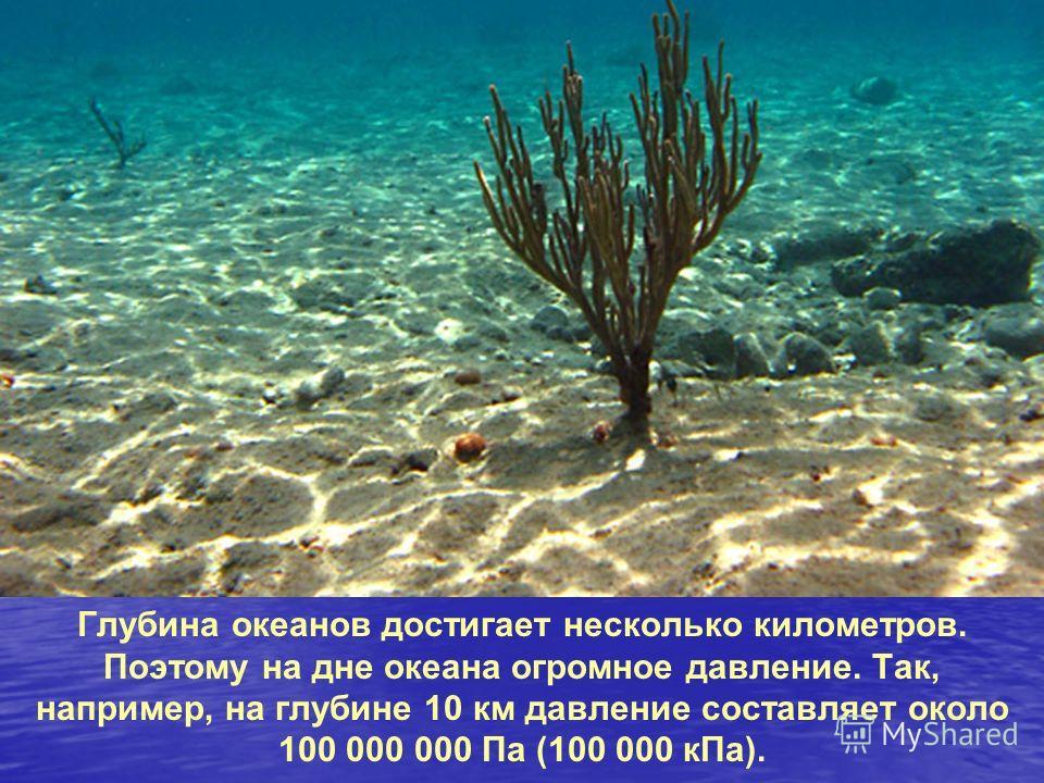 Глубина океанов достигает несколько километров. Поэтому на дне океана огромное давление. Так, например, на глубине 10 км давление составляет около 100 000 000 Па (100 000 кПа).