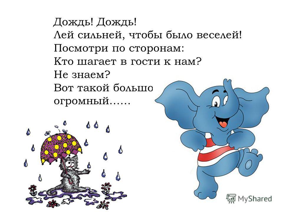 Дождь! Лей сильней, чтобы было веселей! Посмотри по сторонам: Кто шагает в гости к нам? Не знаем? Вот такой большой, огромный……