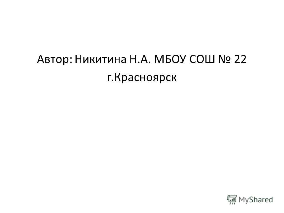 Автор: Никитина Н.А. МБОУ СОШ 22 г.Красноярск