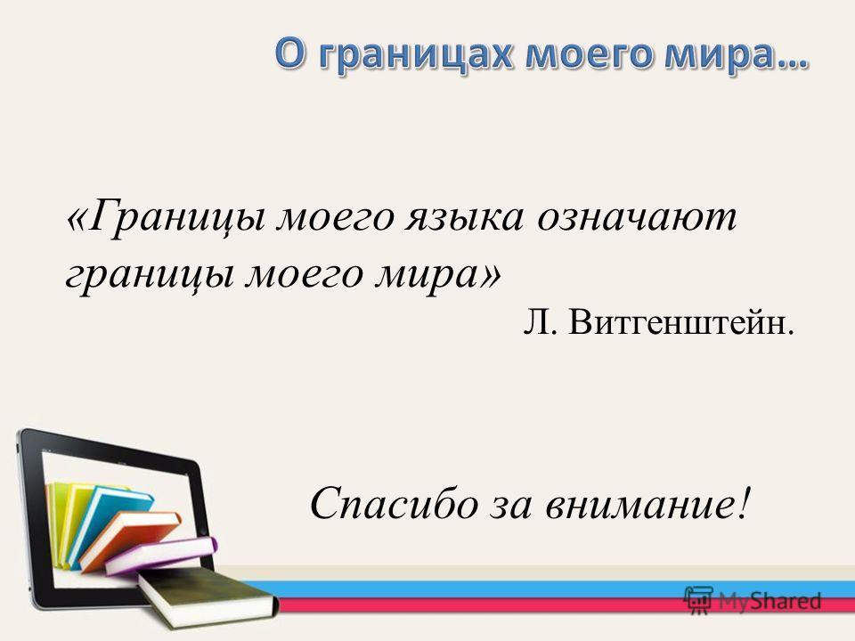 Спасибо за внимание! «Границы моего языка означают границы моего мира» Л. Витгенштейн.