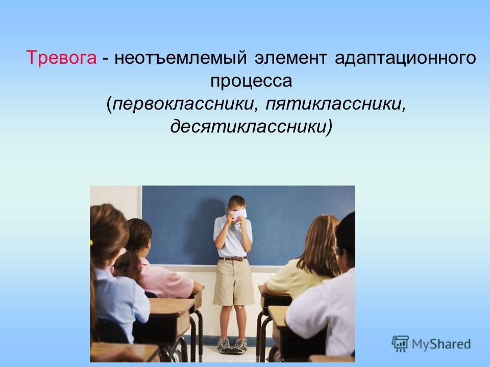 Тревога - неотъемлемый элемент адаптационного процесса (первоклассники, пятиклассники, десятиклассники)