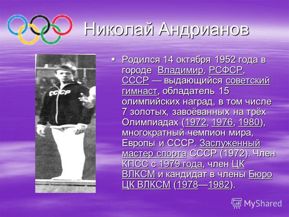 Николай Андрианов Николай Андрианов Родился 14 октября 1952 года в городе Владимир, РСФСР, СССР выдающийся советский гимнаст, обладатель 15 олимпийских наград, в том числе 7 золотых, завоёванных на трёх Олимпиадах (1972, 1976, 1980), многократный чем