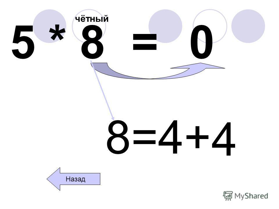 5 * 8 = чётный 0 Назад 8=4+ 4