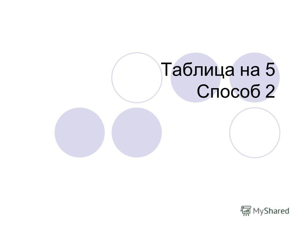 Таблица на 5 Способ 2