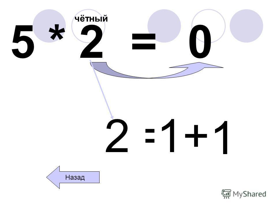 5 * 2 = чётный 0 Назад 2=1+ 1