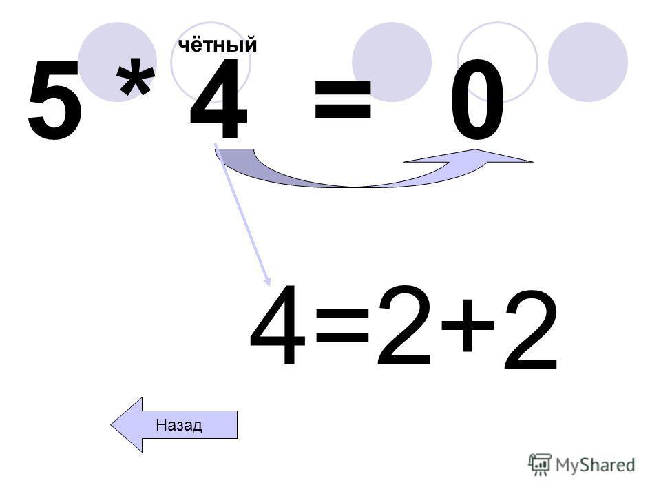 5 * 4 = чётный 0 Назад 4=2+ 2