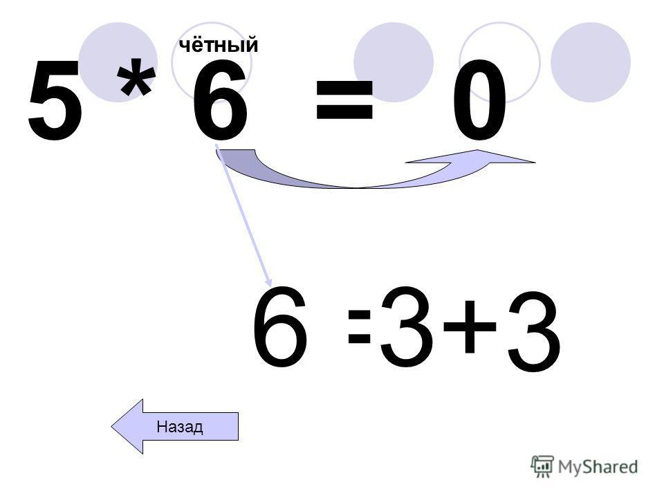 5 * 6 = чётный 0 Назад 6=3+ 3