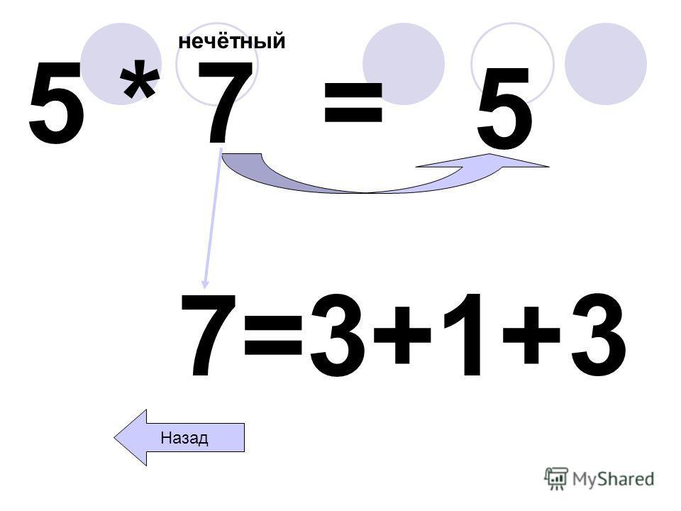 5 * 7 = нечётный 5 Назад 7=3+1+ 3