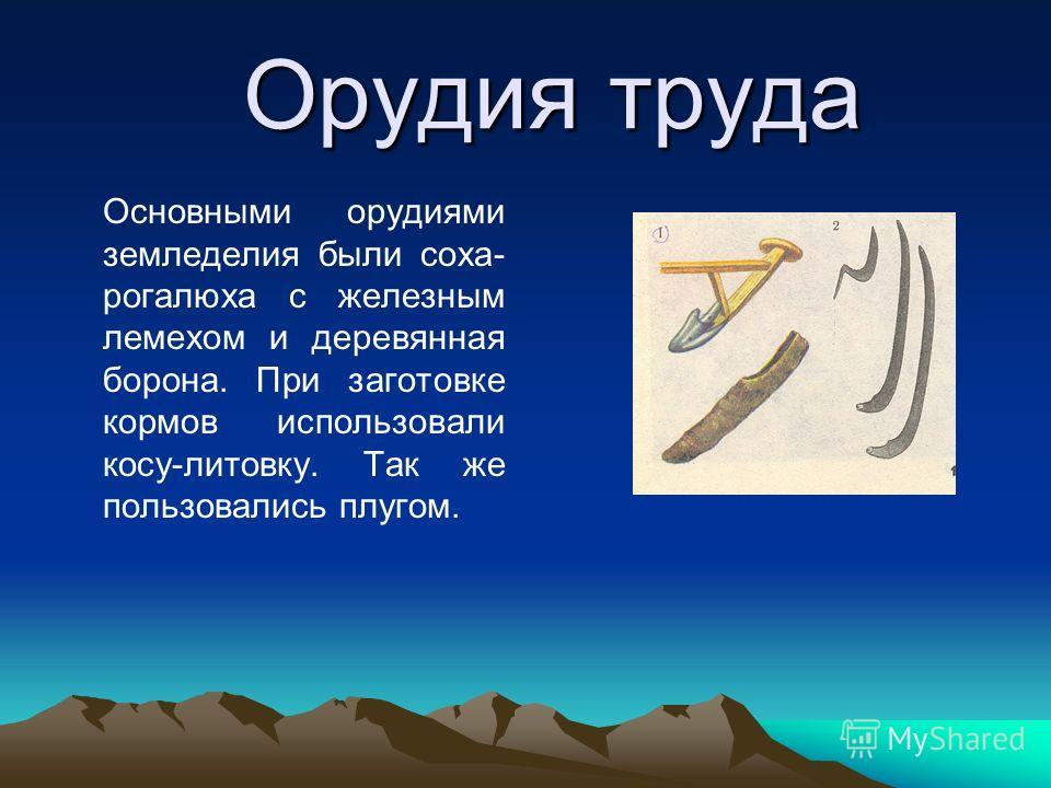 Орудия труда Орудия труда Основными орудиями земледелия были соха- рогалюха с железным лемехом и деревянная борона. При заготовке кормов использовали косу-литовку. Так же пользовались плугом.