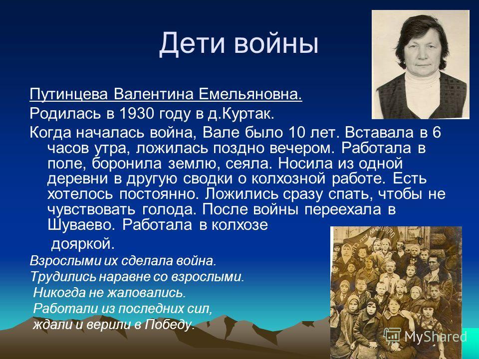 Дети войны Путинцева Валентина Емельяновна. Родилась в 1930 году в д.Куртак. Когда началась война, Вале было 10 лет. Вставала в 6 часов утра, ложилась поздно вечером. Работала в поле, боронила землю, сеяла. Носила из одной деревни в другую сводки о к