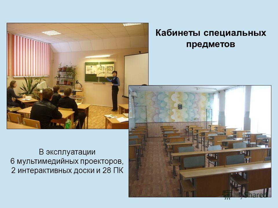 Кабинеты специальных предметов В эксплуатации 6 мультимедийных проекторов, 2 интерактивных доски и 28 ПК