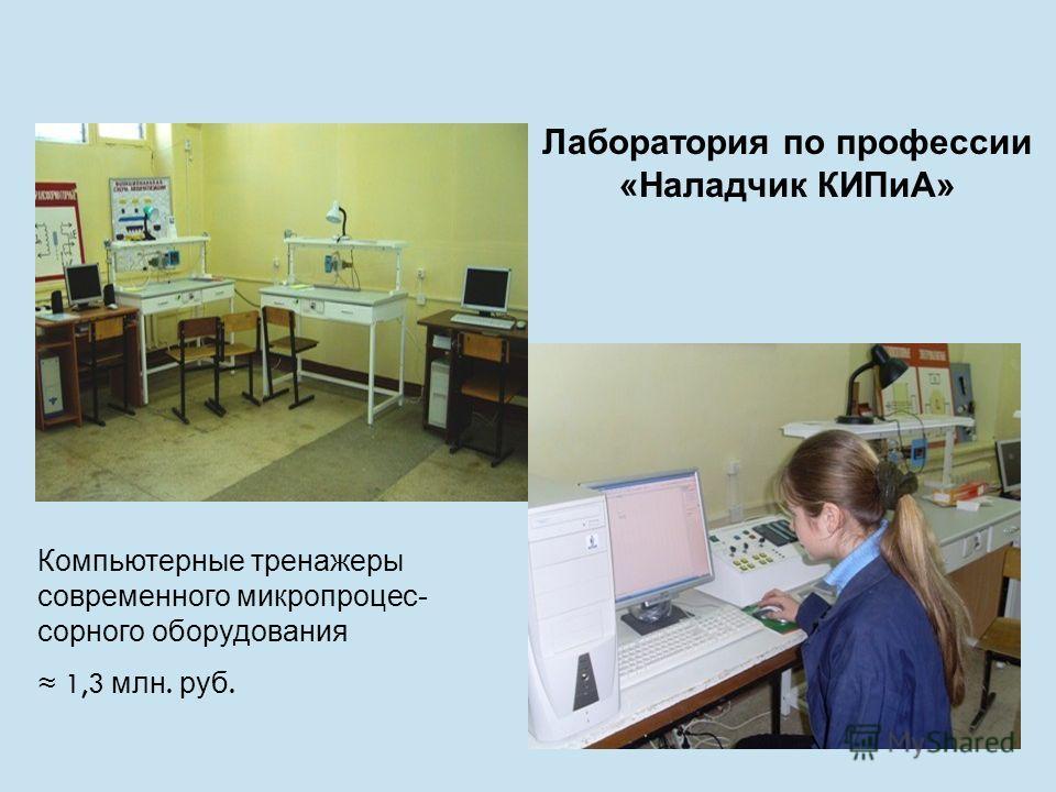 Лаборатория по профессии «Наладчик КИПиА» Компьютерные тренажеры современного микропроцес- сорного оборудования 1,3 млн. руб.