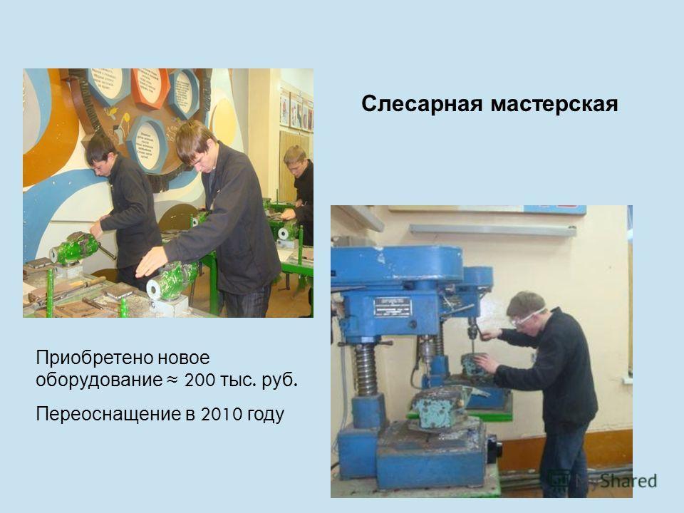 Слесарная мастерская Приобретено новое оборудование 200 тыс. руб. Переоснащение в 2010 году