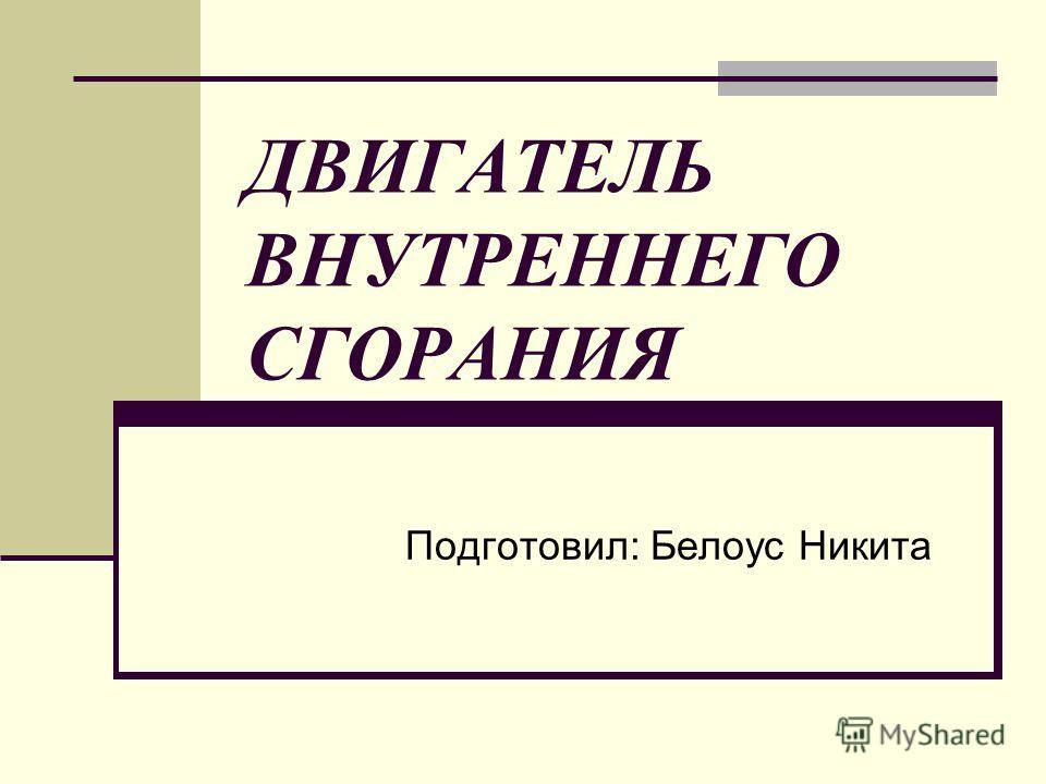 ДВИГАТЕЛЬ ВНУТРЕННЕГО СГОРАНИЯ Подготовил: Белоус Никита