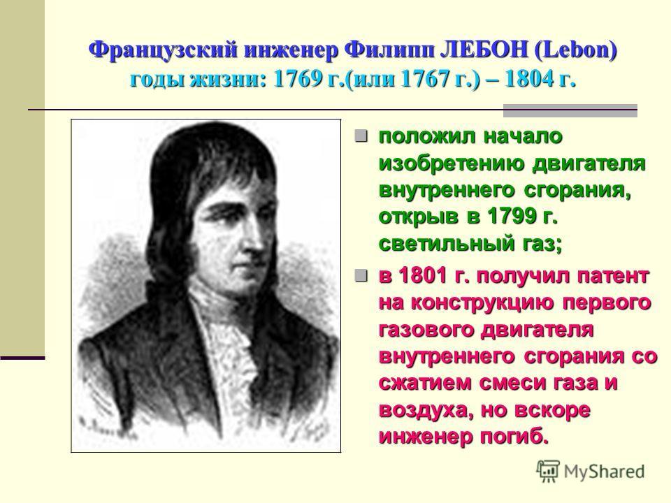 Французский инженер Филипп ЛЕБОН (Lebon) годы жизни: 1769 г.(или 1767 г.) – 1804 г. положил начало изобретению двигателя внутреннего сгорания, открыв в 1799 г. светильный газ; положил начало изобретению двигателя внутреннего сгорания, открыв в 1799 г