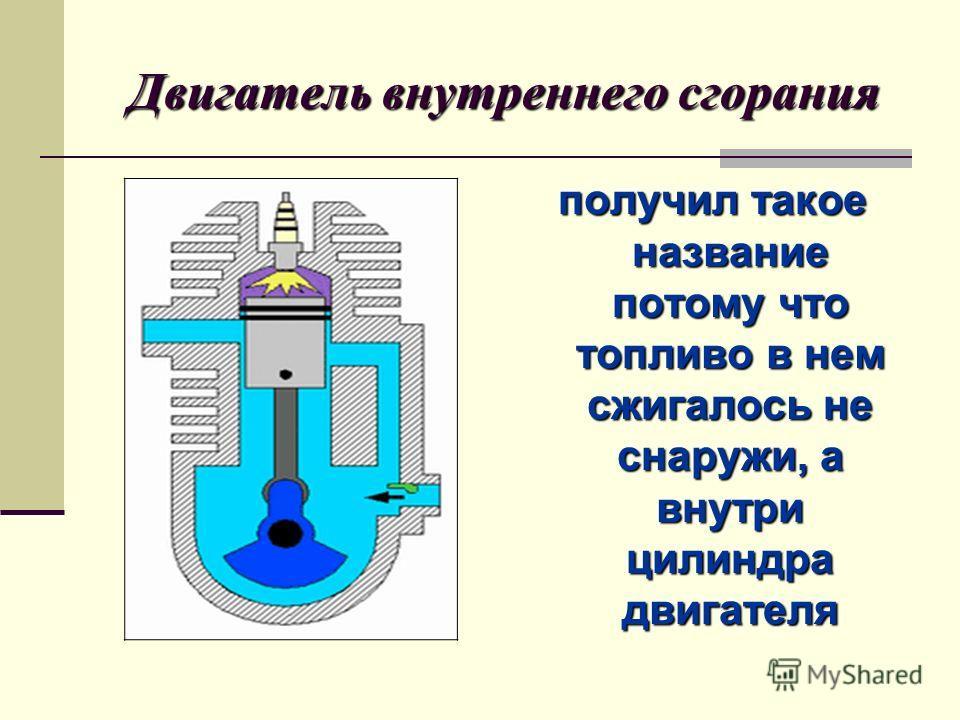 Двигатель внутреннего сгорания получил такое название потому что топливо в нем сжигалось не снаружи, а внутри цилиндра двигателя