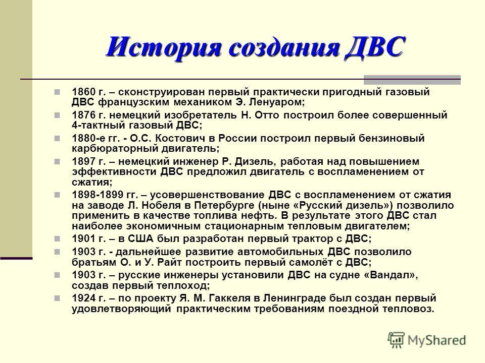 История создания ДВС 1860 г. – сконструирован первый практически пригодный газовый ДВС французским механиком Э. Ленуаром; 1876 г. немецкий изобретатель Н. Отто построил более совершенный 4-тактный газовый ДВС; 1880-е гг. - О.С. Костович в России пост