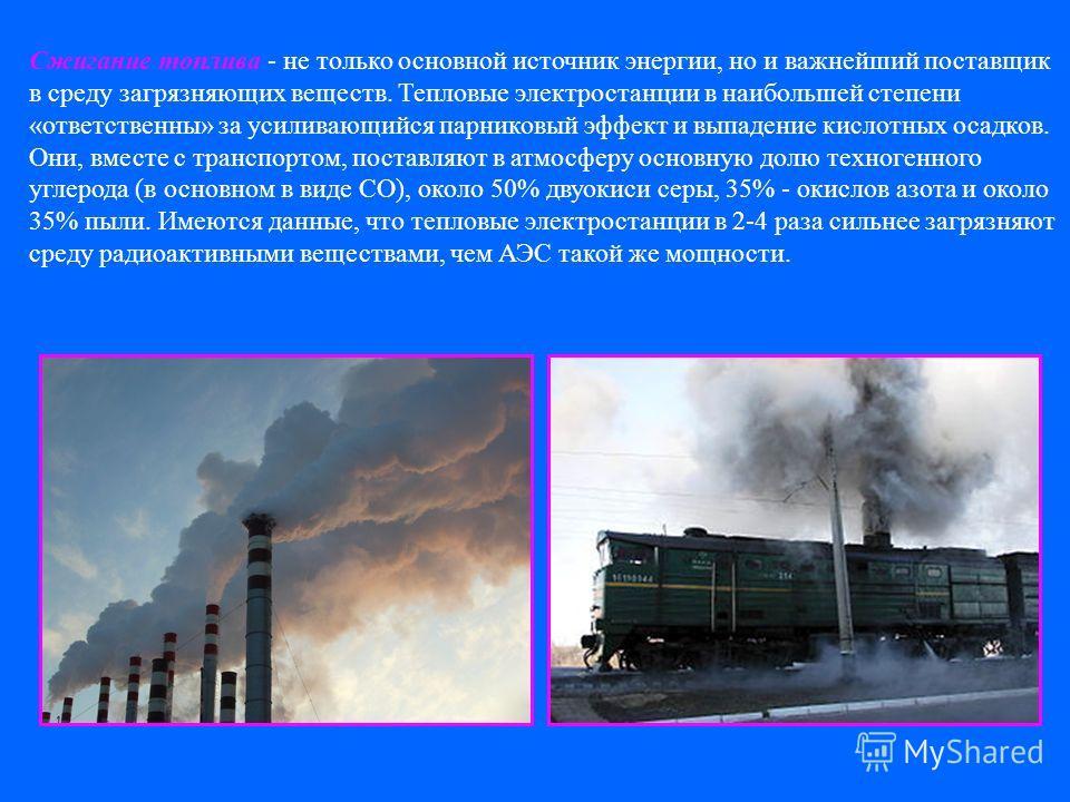Сжигание топлива - не только основной источник энергии, но и важнейший поставщик в среду загрязняющих веществ. Тепловые электростанции в наибольшей степени «ответственны» за усиливающийся парниковый эффект и выпадение кислотных осадков. Они, вместе с