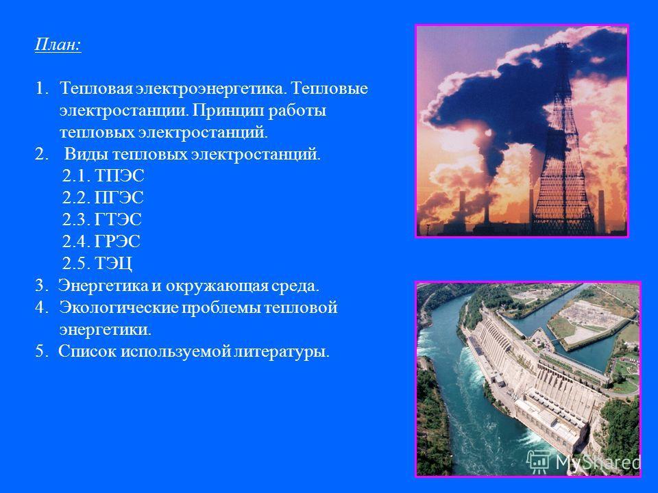 План: 1.Тепловая электроэнергетика. Тепловые электростанции. Принцип работы тепловых электростанций. 2. Виды тепловых электростанций. 2.1. ТПЭС 2.2. ПГЭС 2.3. ГТЭС 2.4. ГРЭС 2.5. ТЭЦ 3. Энергетика и окружающая среда. 4.Экологические проблемы тепловой