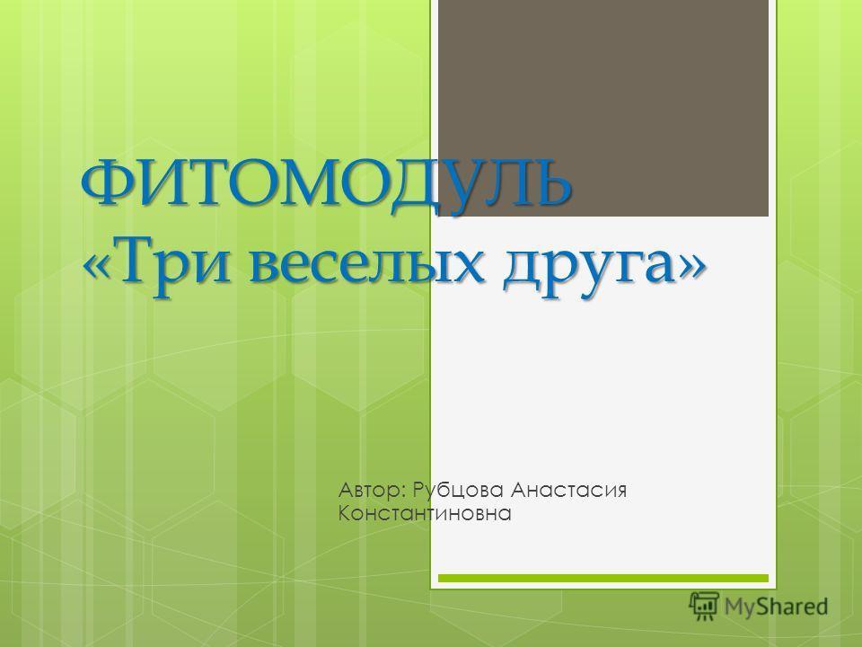 ФИТОМОДУЛЬ «Три веселых друга» Автор: Рубцова Анастасия Константиновна
