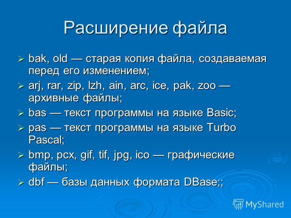Расширение файла bak, old старая копия файла, создаваемая перед его изменением; bak, old старая копия файла, создаваемая перед его изменением; arj, rar, zip, lzh, ain, arc, ice, pak, zoo архивные файлы; arj, rar, zip, lzh, ain, arc, ice, pak, zoo арх