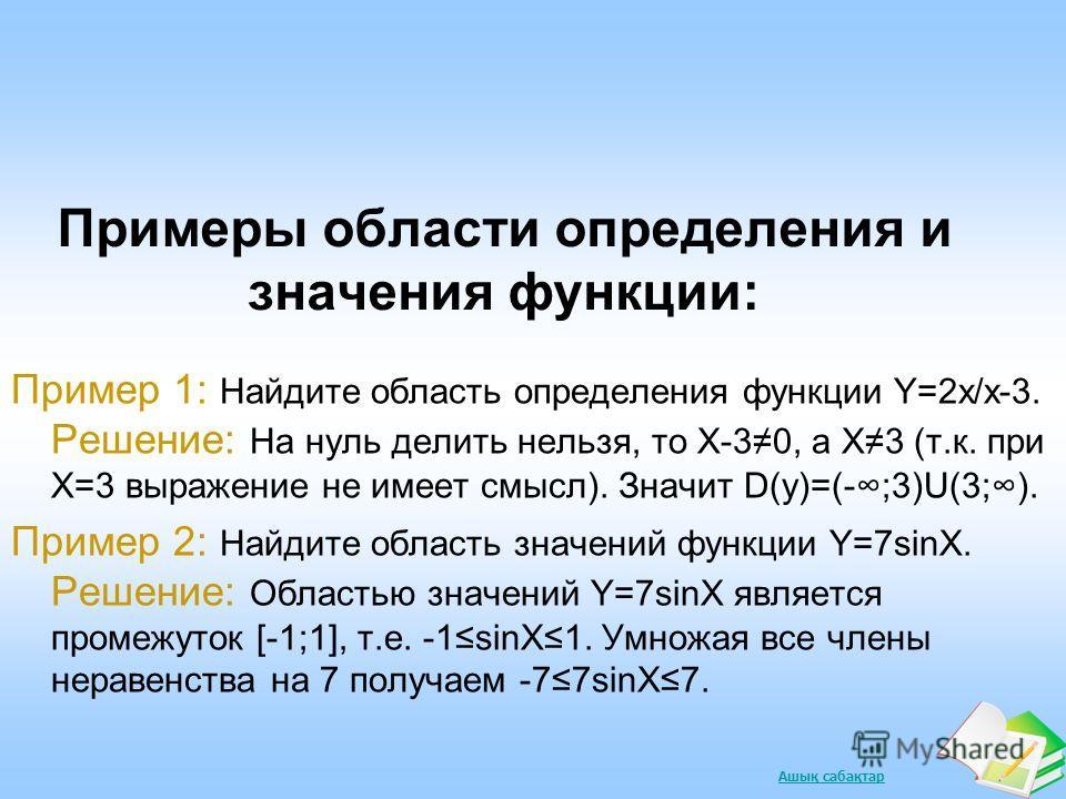 Ашық сабақтар Примеры области определения и значения функции: Пример 1: Найдите область определения функции Y=2х/х-3. Решение: На нуль делить нельзя, то Х-30, а Х3 (т.к. при Х=3 выражение не имеет смысл). Значит D(у)=(-;3)U(3;). Пример 2: Найдите обл