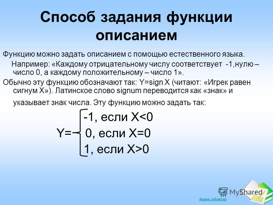 Ашық сабақтар Способ задания функции описанием Функцию можно задать описанием с помощью естественного языка. Например: «Каждому отрицательному числу соответствует -1,нулю – число 0, а каждому положительному – число 1». Обычно эту функцию обозначают т