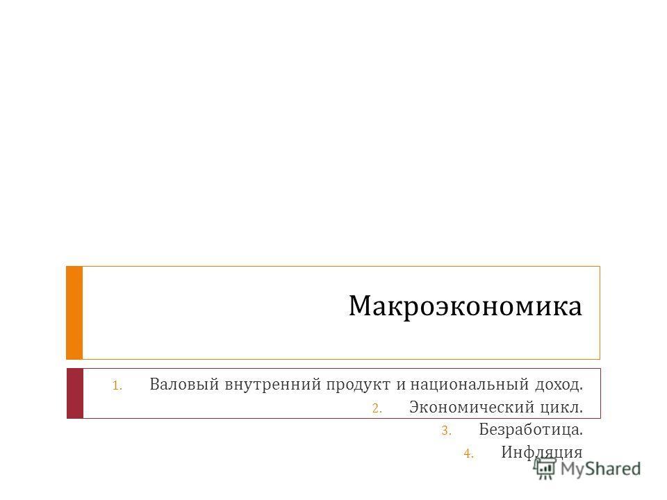 Макроэкономика 1. Валовый внутренний продукт и национальный доход. 2. Экономический цикл. 3. Безработица. 4. Инфляция