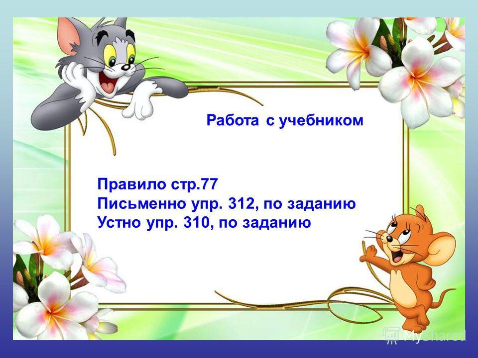 Работа с учебником Правило стр.77 Письменно упр. 312, по заданию Устно упр. 310, по заданию