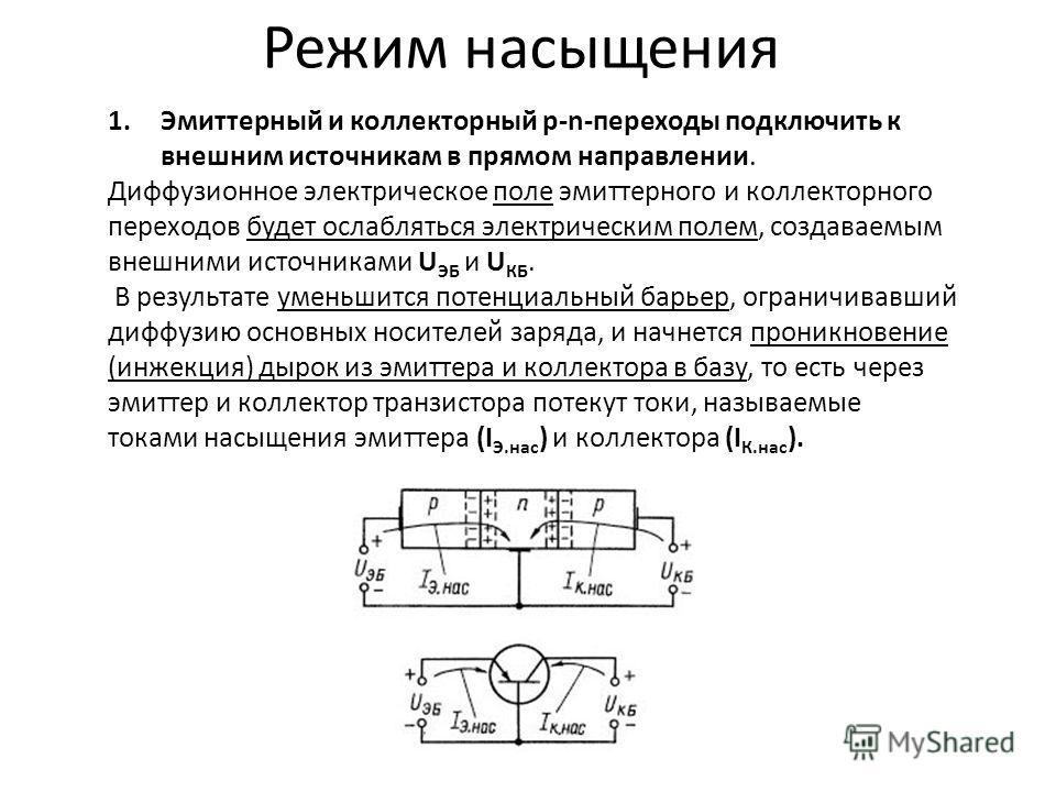 Режим насыщения 1.Эмиттерный и коллекторный р-n-переходы подключить к внешним источникам в прямом направлении. Диффузионное электрическое поле эмиттерного и коллекторного переходов будет ослабляться электрическим полем, создаваемым внешними источника