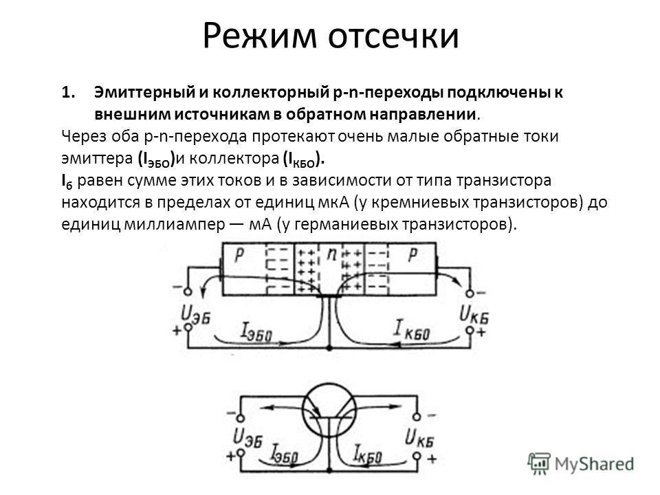 Режим отсечки 1.Эмиттерный и коллекторный р-n-переходы подключены к внешним источникам в обратном направлении. Через оба р-n-перехода протекают очень малые обратные токи эмиттера (I ЭБО )и коллектора (I КБО ). I б равен сумме этих токов и в зависимос