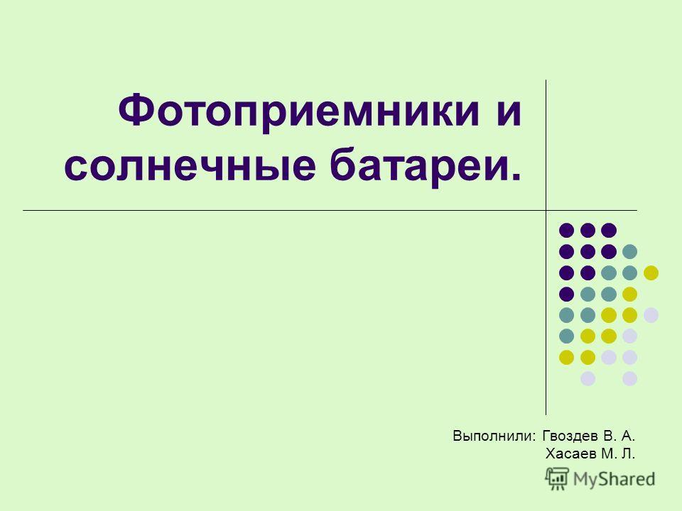 Фотоприемники и солнечные батареи. Выполнили: Гвоздев В. А. Хасаев М. Л.