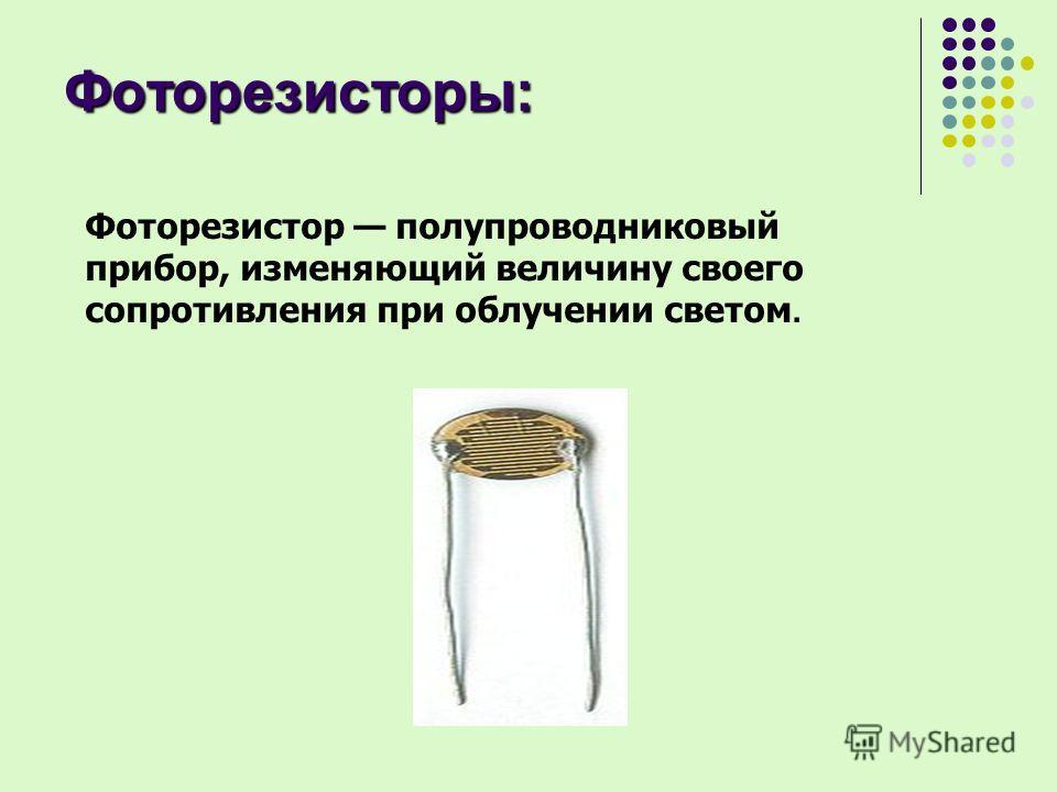 Фоторезисторы: Фоторезистор полупроводниковый прибор, изменяющий величину своего сопротивления при облучении светом.