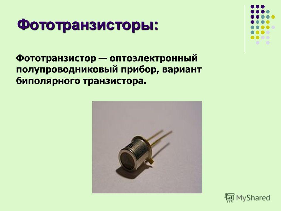 Фототранзисторы: Фототранзистор оптоэлектронный полупроводниковый прибор, вариант биполярного транзистора.